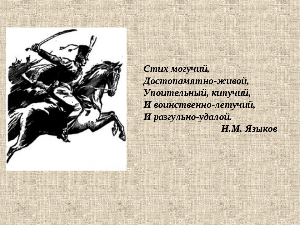 Стих могучий, Достопамятно-живой, Упоительный, кипучий, И воинственно-летучий...