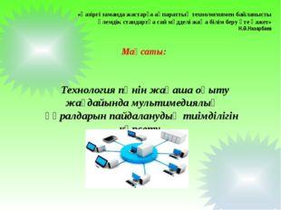 Мақсаты: Технология пәнін жаңаша оқыту жағдайында мультимедиялық құралдарын