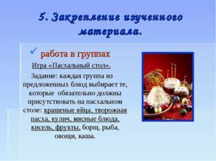 5. Закрепление изученного материала. работа в группах Игра «Пасхальный стол».