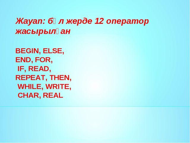 Жауап: бұл жерде 12 оператор жасырылған BEGIN, ELSE, END, FOR, IF, READ, REPE...