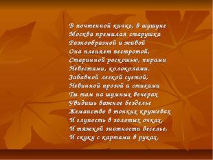 В почтенной кичке, в шушуне Москва премилая старушка Разнообразной и живой О