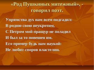 «Род Пушкиных мятежный», - говорил поэт. Упрямства дух нам всем подгадил: В р
