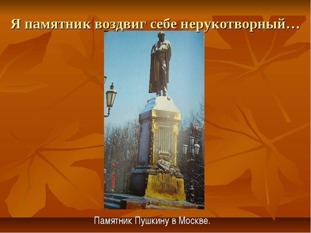 Я памятник воздвиг себе нерукотворный… Памятник Пушкину в Москве.