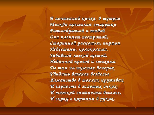 В почтенной кичке, в шушуне Москва премилая старушка Разнообразной и живой О...