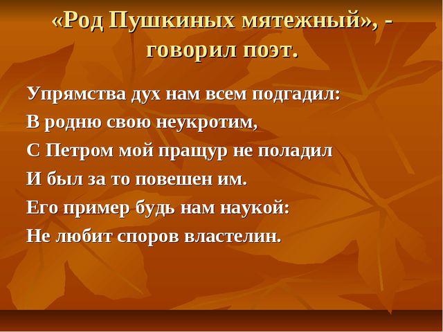 «Род Пушкиных мятежный», - говорил поэт. Упрямства дух нам всем подгадил: В р...