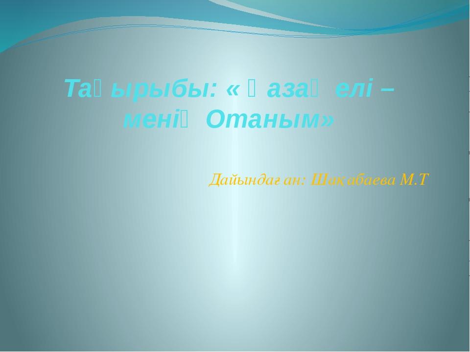 Тақырыбы: « Қазақ елі – менің Отаным» Дайындаған: Шақабаева М.Т