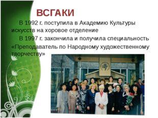 ВСГАКИ В 1992 г. поступила в Академию Культуры искусств на хоровое отделение