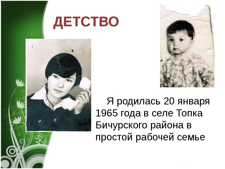 ДЕТСТВО Я родилась 20 января 1965 года в селе Топка Бичурского района в прос...