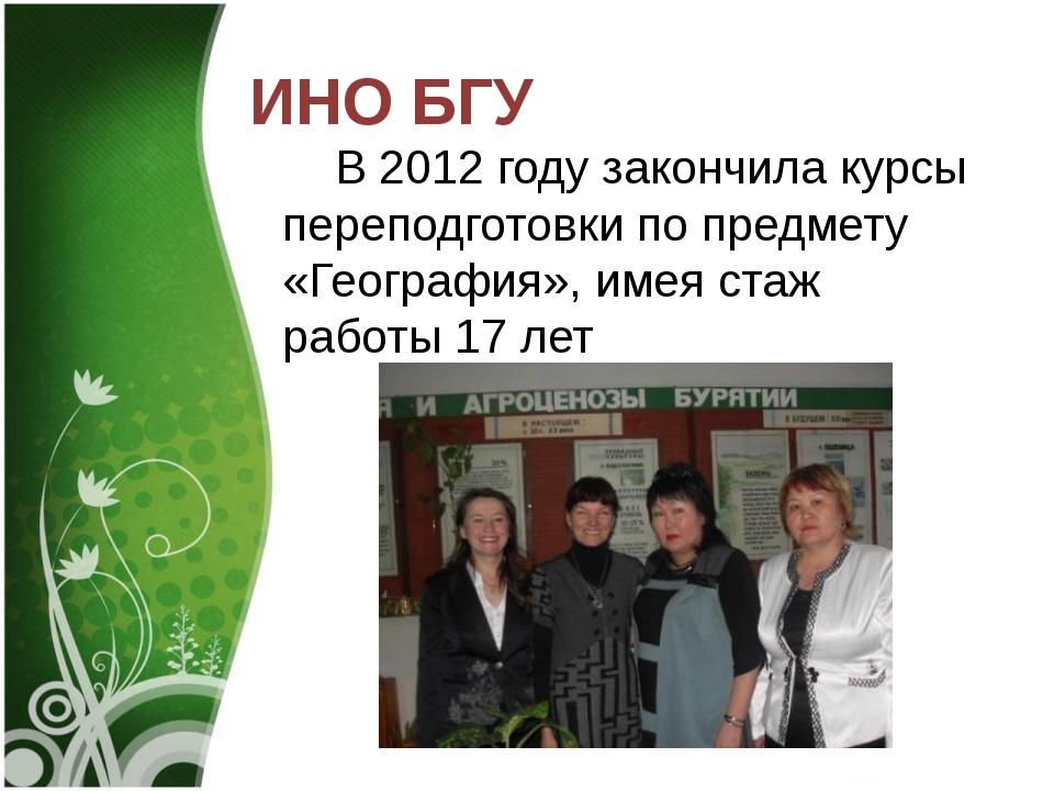 ИНО БГУ В 2012 году закончила курсы переподготовки по предмету «География»,...