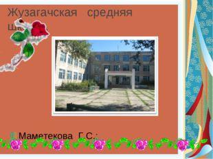 Жузагачская средняя школа . Маметекова Г.С.: