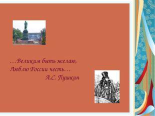 …Великим быть желаю, Люблю России честь…  А.С. Пушкин