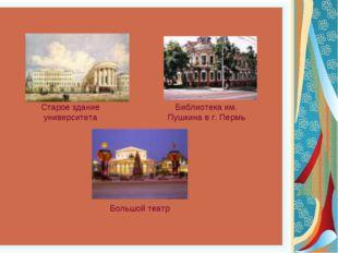 Старое здание университета Библиотека им. Пушкина в г. Пермь Большой театр