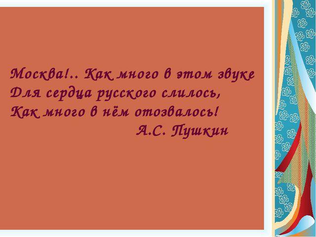 Москва!.. Как много в этом звуке Для сердца русского слилось, Как много в нём...