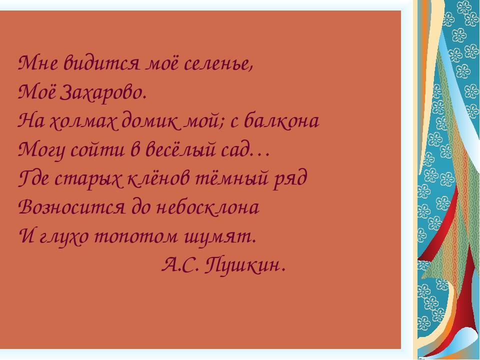 Мне видится моё селенье, Моё Захарово. На холмах домик мой; с балкона Могу с...
