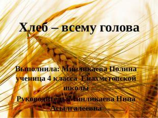 Хлеб – всему голова Выполнила: Минликаева Полина ученица 4 класса Енахметовск