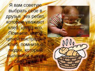 Я вам советую выбрать себе в друзья тех ребят, которые уважают хлеб, ценят ег