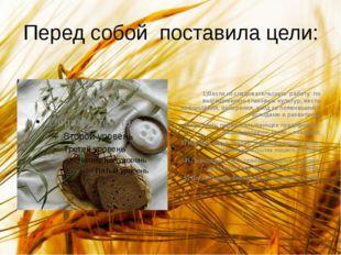 Перед собой поставила цели: 1)Вести исследовательскую работу по выращиванию з