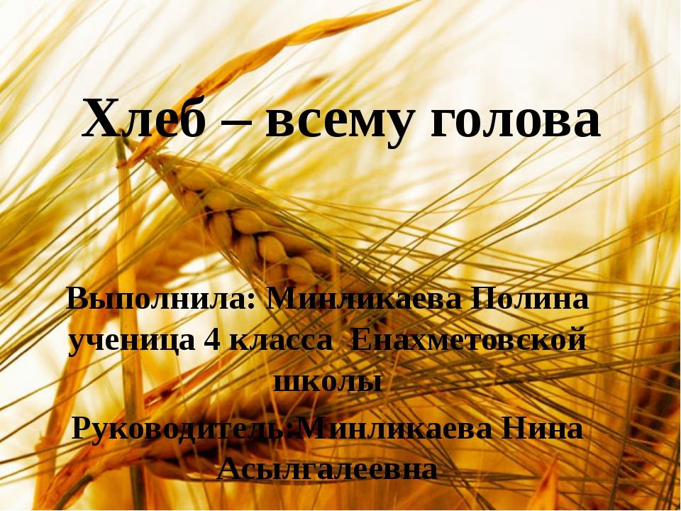 Хлеб – всему голова Выполнила: Минликаева Полина ученица 4 класса Енахметовск...