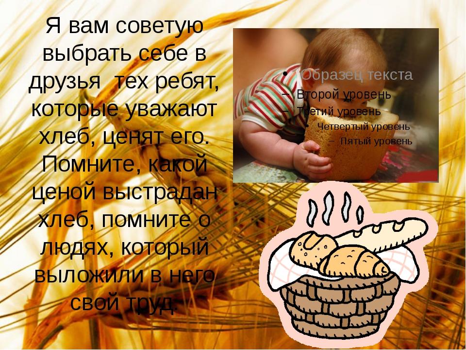 Я вам советую выбрать себе в друзья тех ребят, которые уважают хлеб, ценят ег...