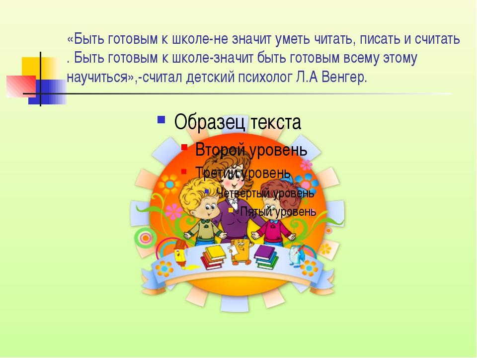 «Быть готовым к школе-не значит уметь читать, писать и считать . Быть готовым...