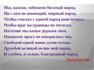 Мы, казахи, табунами богатый народ, Ни с кем не воюющий, мирный народ. Чтоб