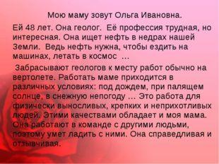 Мою маму зовут Ольга Ивановна. Ей 48 лет. Она геолог. Её профессия трудная,