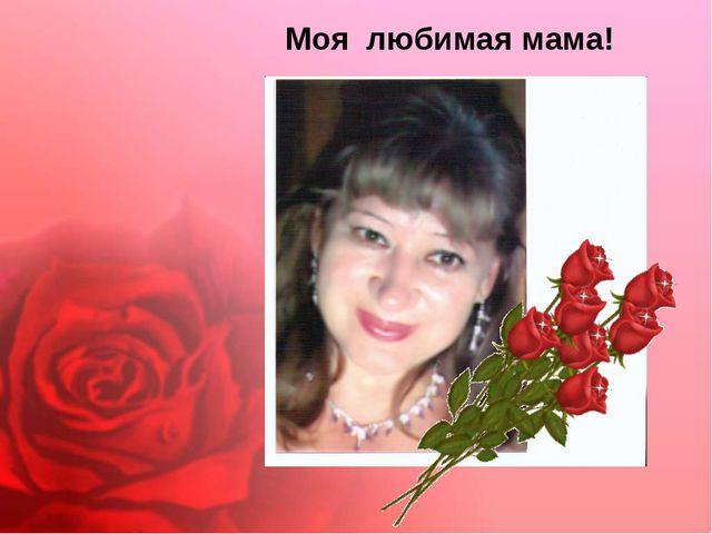 Моя любимая мама!