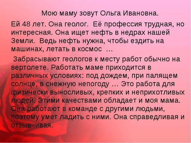 Мою маму зовут Ольга Ивановна. Ей 48 лет. Она геолог. Её профессия трудная,...