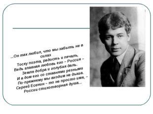 ...Он так любил, что мы забыть не в силах Тоску поэта, радость и печаль, Ведь