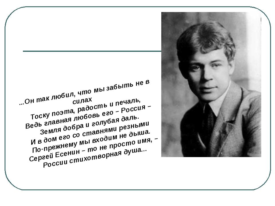 ...Он так любил, что мы забыть не в силах Тоску поэта, радость и печаль, Ведь...