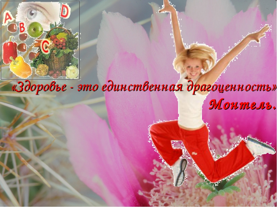 «Здоровье - это единственная драгоценность». Монтель.