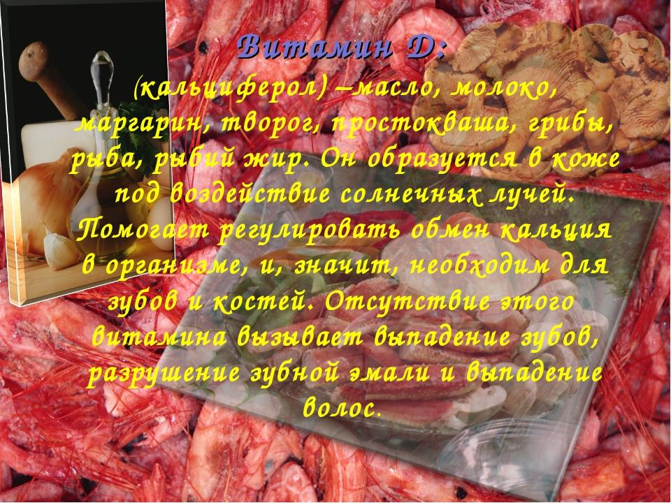 Витамин Д: (кальциферол) –масло, молоко, маргарин, творог, простокваша, грибы...