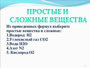 * Из приведенных формул выберите простые вещества и сложные: 1.Водород H2 2.У