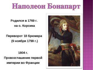 Переворот 18 брюмера (9 ноября 1799 г.) Родился в 1769 г. на о. Корсика 1804