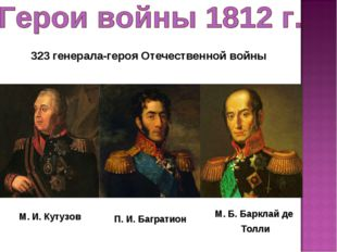 М. И. Кутузов П. И. Багратион М. Б. Барклай де Толли 323 генерала-героя Отече
