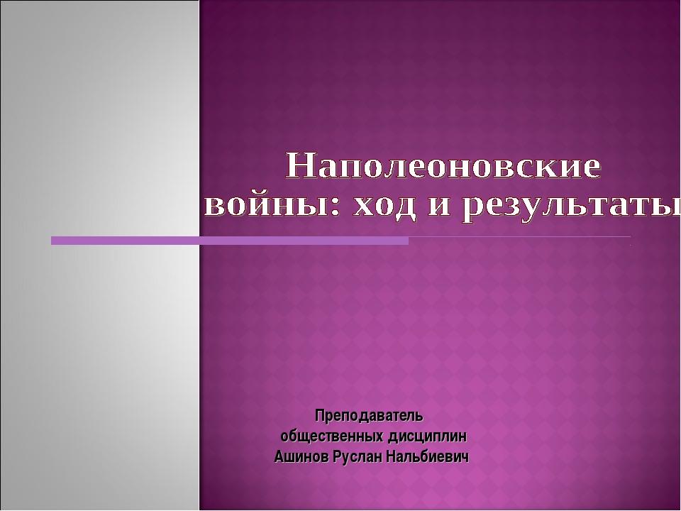 Преподаватель общественных дисциплин Ашинов Руслан Нальбиевич