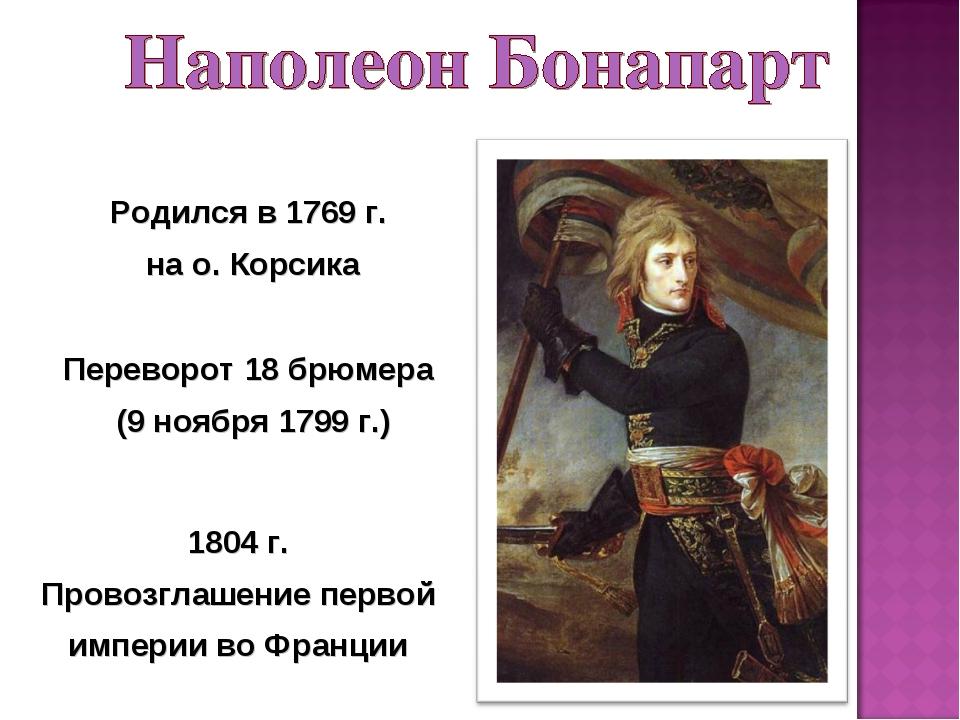 Переворот 18 брюмера (9 ноября 1799 г.) Родился в 1769 г. на о. Корсика 1804...