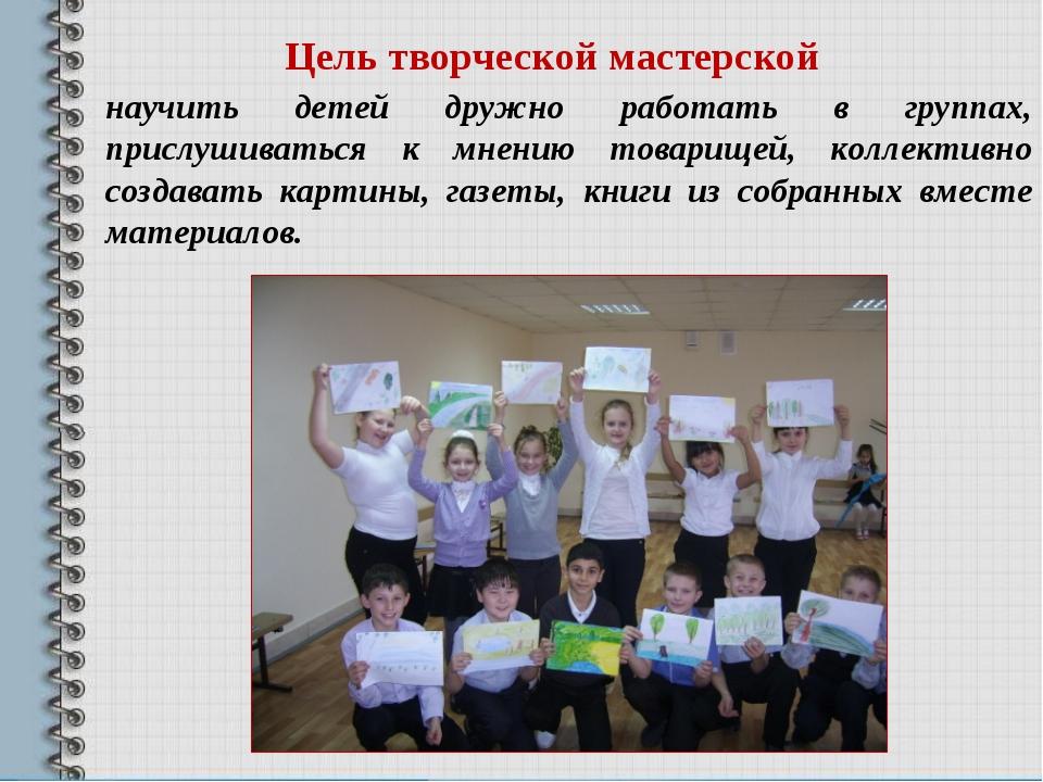 Цель творческой мастерской научить детей дружно работать в группах, прислушив...