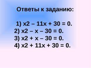 Ответы к заданию: 1) х2 – 11х + 30 = 0. 2) х2 – х – 30 = 0. 3) х2 + х – 30 =