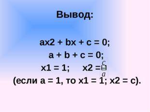 Вывод: ах2 + bx + c = 0; a + b + c = 0; x1 = 1; x2 = (если а = 1, то х1 = 1;