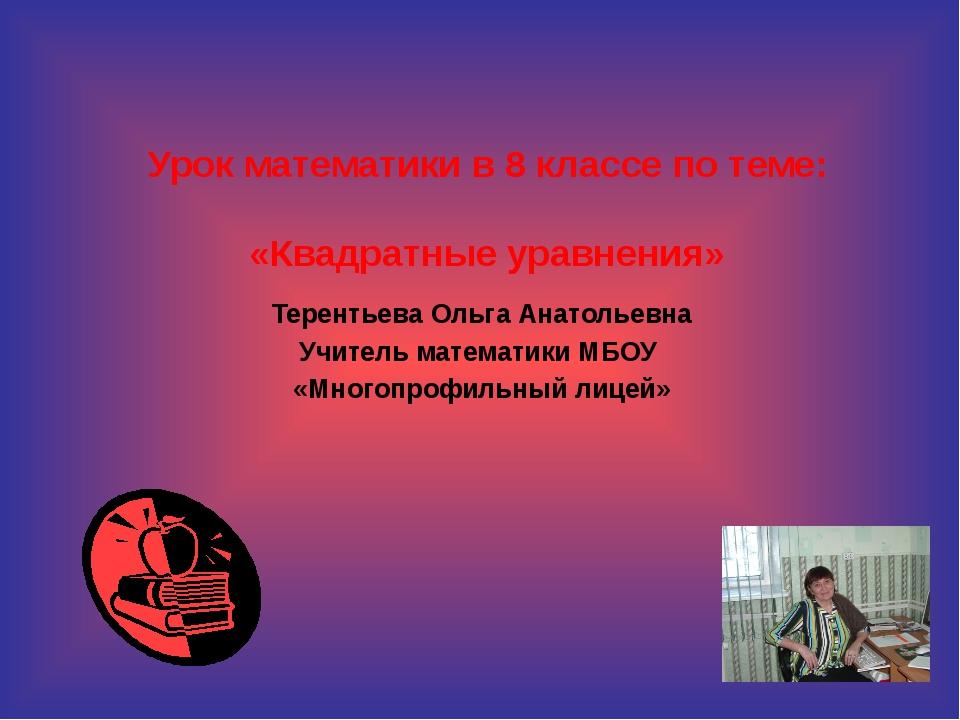 Урок математики в 8 классе по теме: «Квадратные уравнения» Терентьева Ольга А...