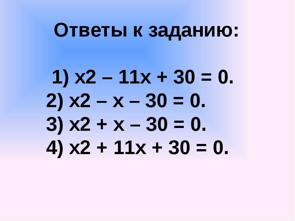 Ответы к заданию: 1) х2 – 11х + 30 = 0. 2) х2 – х – 30 = 0. 3) х2 + х – 30 =...
