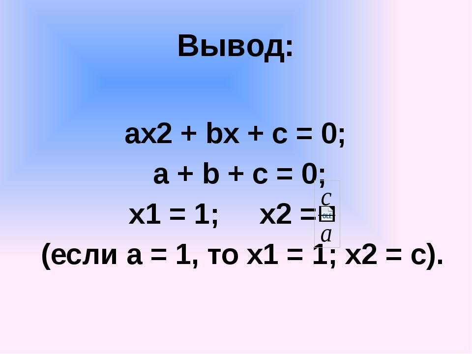 Вывод: ах2 + bx + c = 0; a + b + c = 0; x1 = 1; x2 = (если а = 1, то х1 = 1;...