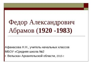 Федор Александрович Абрамов (1920 -1983) Афанасова Н.Н., учитель начальных кл