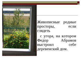 Живописные родные просторы, если глядеть с угора, на котором Федор Абрамов