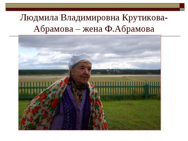 Людмила Владимировна Крутикова-Абрамова – жена Ф.Абрамова