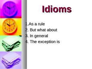 Idioms 1.As a rule 2. But what about 3. In general 4. The exception is