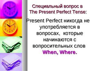 Специальный вопрос в The Present Perfect Tense: Present Perfect никогда не уп