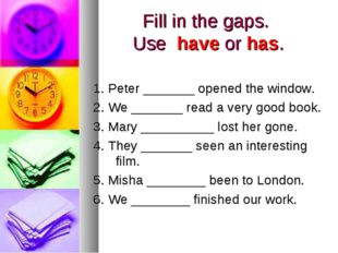 Fill in the gaps. Use have or has. 1. Peter _______ opened the window. 2. We