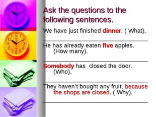 Ask the questions to the following sentences. We have just finished dinner. (